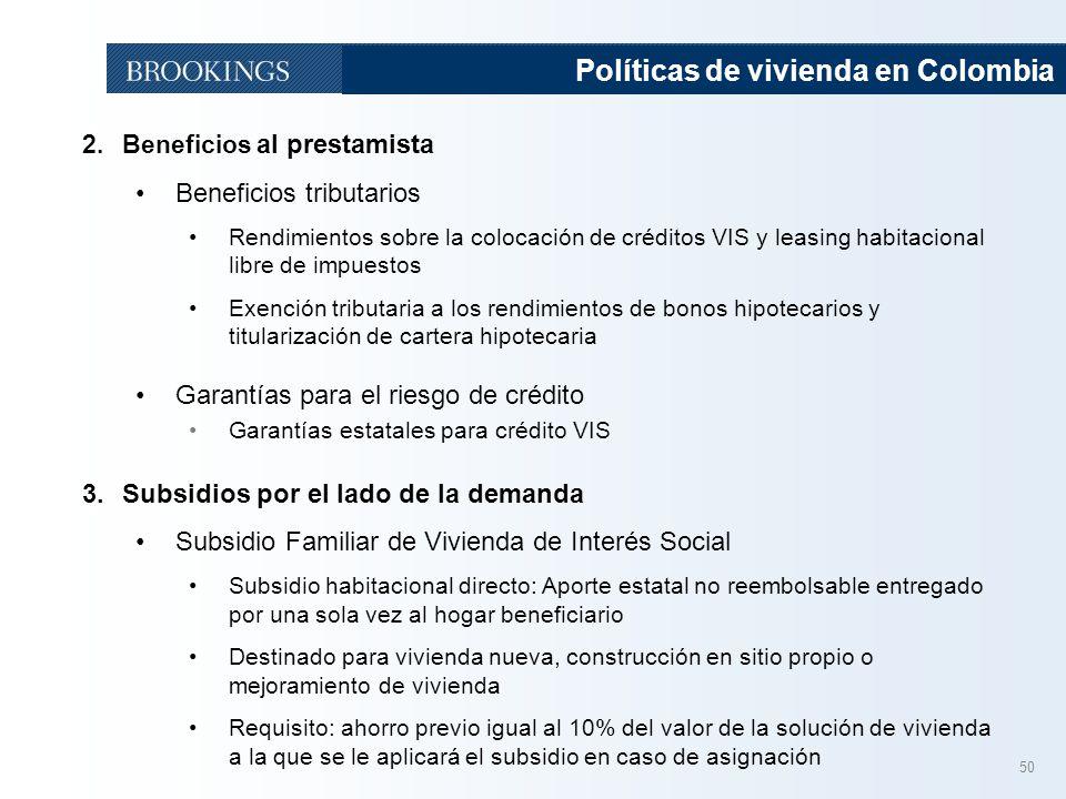 50 Políticas de vivienda en Colombia 2.Beneficios al prestamista Beneficios tributarios Rendimientos sobre la colocación de créditos VIS y leasing habitacional libre de impuestos Exención tributaria a los rendimientos de bonos hipotecarios y titularización de cartera hipotecaria Garantías para el riesgo de crédito Garantías estatales para crédito VIS 3.Subsidios por el lado de la demanda Subsidio Familiar de Vivienda de Interés Social Subsidio habitacional directo: Aporte estatal no reembolsable entregado por una sola vez al hogar beneficiario Destinado para vivienda nueva, construcción en sitio propio o mejoramiento de vivienda Requisito: ahorro previo igual al 10% del valor de la solución de vivienda a la que se le aplicará el subsidio en caso de asignación