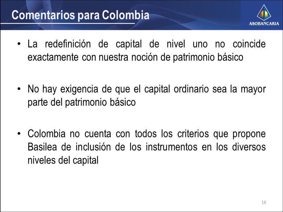 Comentarios para Colombia La redefinición de capital de nivel uno no coincide exactamente con nuestra noción de patrimonio básico No hay exigencia de que el capital ordinario sea la mayor parte del patrimonio básico Colombia no cuenta con todos los criterios que propone Basilea de inclusión de los instrumentos en los diversos niveles del capital 16
