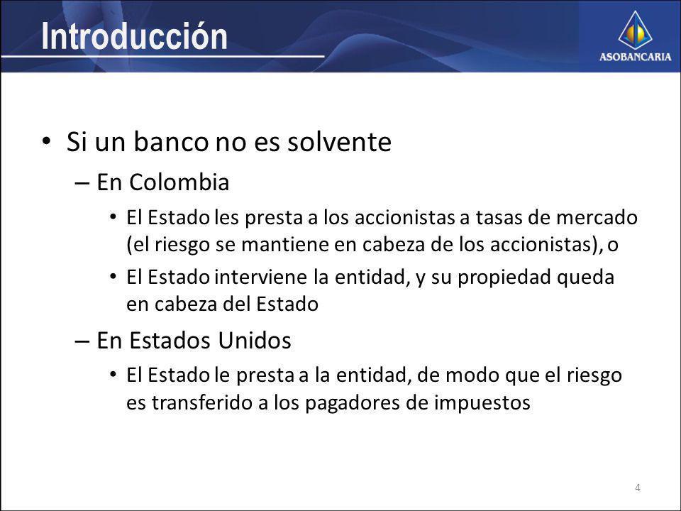 Introducción Si un banco no es solvente – En Colombia El Estado les presta a los accionistas a tasas de mercado (el riesgo se mantiene en cabeza de los accionistas), o El Estado interviene la entidad, y su propiedad queda en cabeza del Estado – En Estados Unidos El Estado le presta a la entidad, de modo que el riesgo es transferido a los pagadores de impuestos 4