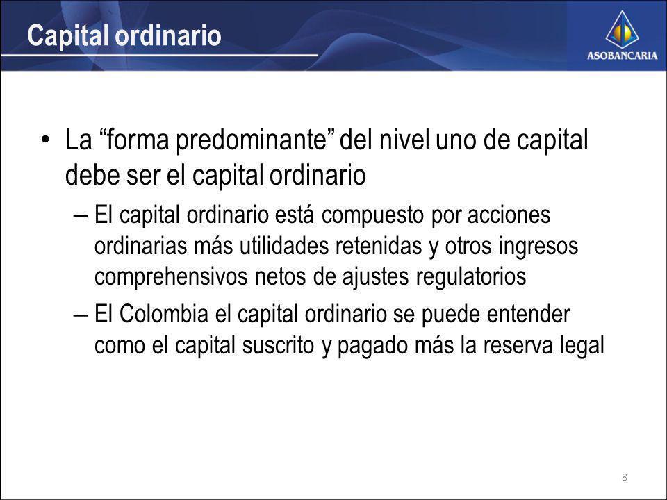 Capital ordinario La forma predominante del nivel uno de capital debe ser el capital ordinario – El capital ordinario está compuesto por acciones ordinarias más utilidades retenidas y otros ingresos comprehensivos netos de ajustes regulatorios – El Colombia el capital ordinario se puede entender como el capital suscrito y pagado más la reserva legal 8
