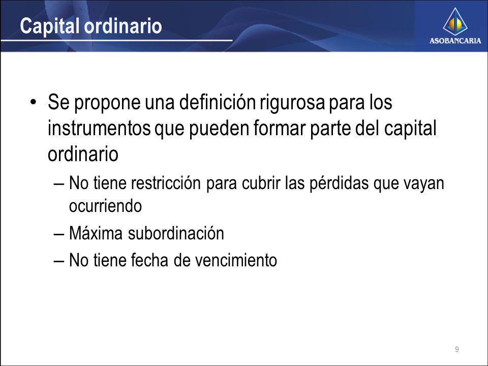 Capital ordinario Se propone una definición rigurosa para los instrumentos que pueden formar parte del capital ordinario – No tiene restricción para cubrir las pérdidas que vayan ocurriendo – Máxima subordinación – No tiene fecha de vencimiento 9