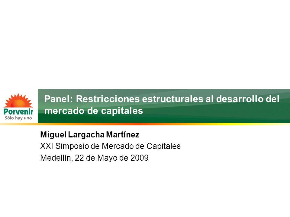 Panel: Restricciones estructurales al desarrollo del mercado de capitales Miguel Largacha Martínez XXI Simposio de Mercado de Capitales Medellín, 22 de Mayo de 2009