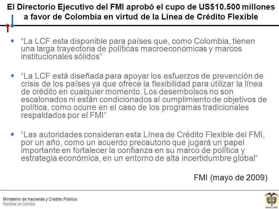 HACIA UN MINISTERIO AGIL, ACERTADO Y CONFIABLE Ministerio de Hacienda y Crédito Público República de Colombia El Directorio Ejecutivo del FMI aprobó el cupo de US$10.500 millones a favor de Colombia en virtud de la Línea de Crédito Flexible La LCF esta disponible para países que, como Colombia, tienen una larga trayectoria de políticas macroeconómicas y marcos institucionales sólidos La LCF está diseñada para apoyar los esfuerzos de prevención de crisis de los países ya que ofrece la flexibilidad para utilizar la línea de crédito en cualquier momento.