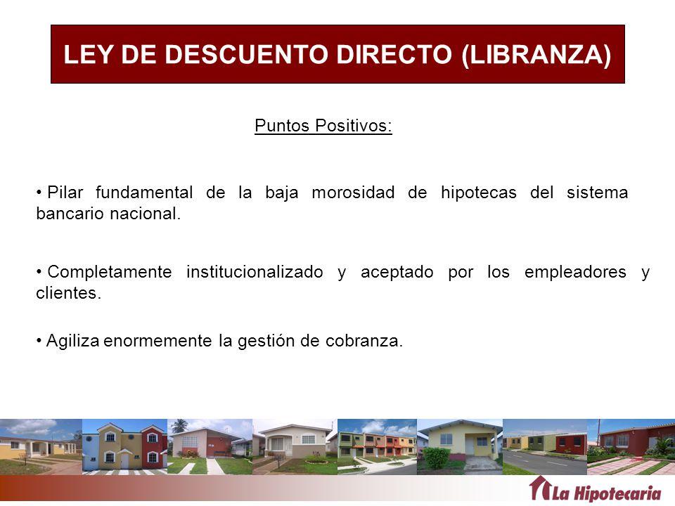 LEY DE DESCUENTO DIRECTO (LIBRANZA) Pilar fundamental de la baja morosidad de hipotecas del sistema bancario nacional. Agiliza enormemente la gestión