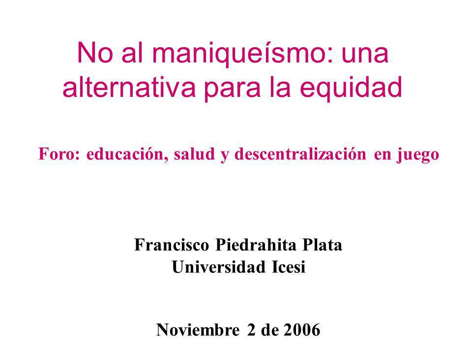 No al maniqueísmo: una alternativa para la equidad Foro: educación, salud y descentralización en juego Francisco Piedrahita Plata Universidad Icesi No