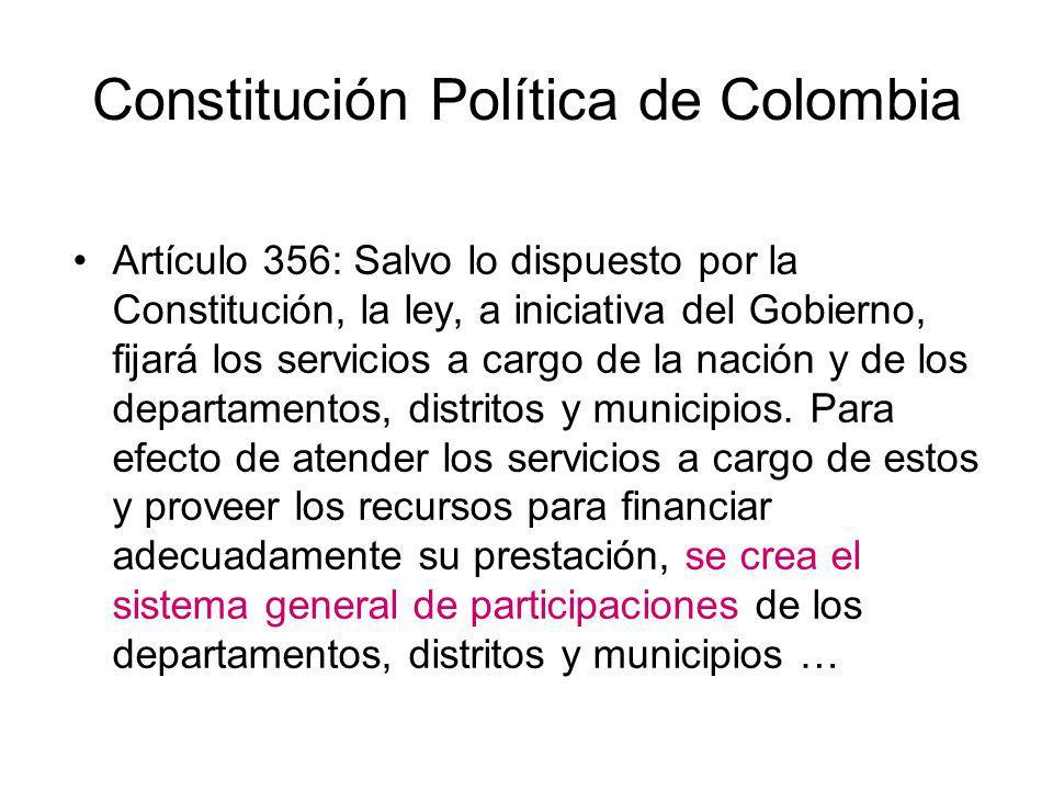 Constitución Política de Colombia Artículo 356 (cont.): … Los recursos del sistema general de participaciones se destinarán a la financiación de los servicios a cargo de departamentos, distritos y municipios, dándole prioridad al servicio de salud y a los servicios de educación preescolar, primaria, secundaria y media, garantizando la prestación de los servicios y la ampliación de cobertura …