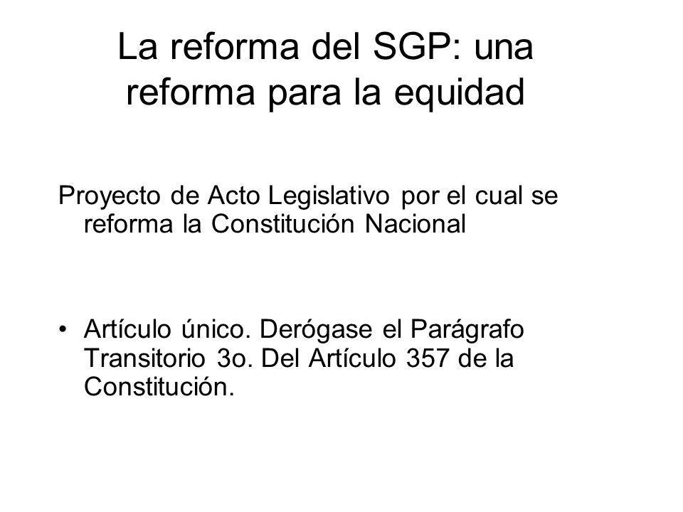La reforma del SGP: una reforma para la equidad Proyecto de Acto Legislativo por el cual se reforma la Constitución Nacional Artículo único. Derógase