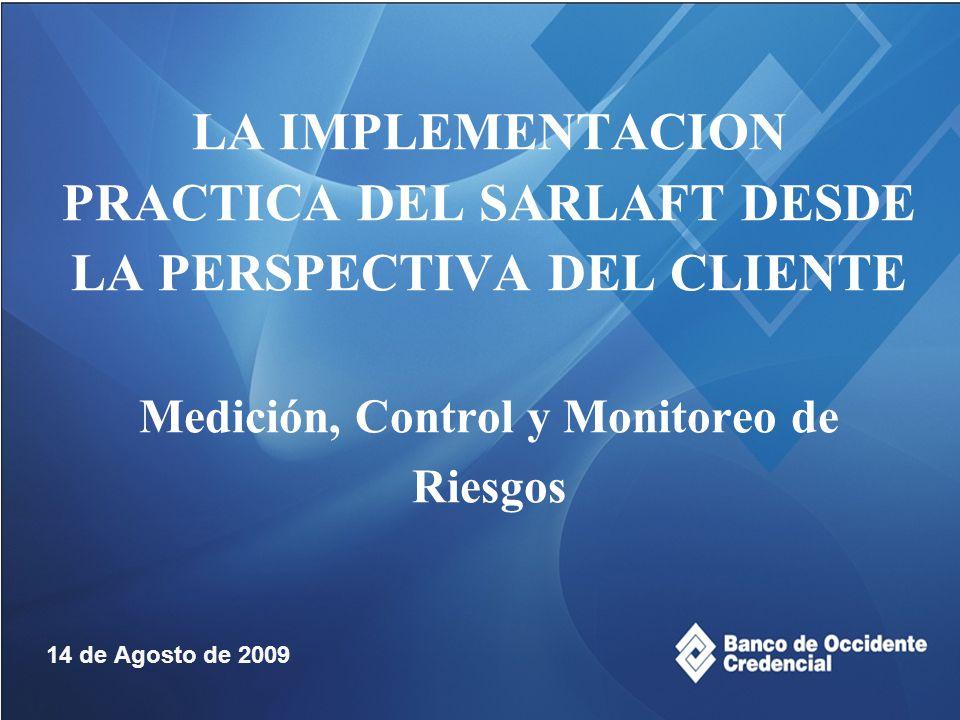 LA IMPLEMENTACION PRACTICA DEL SARLAFT DESDE LA PERSPECTIVA DEL CLIENTE Medición, Control y Monitoreo de Riesgos 14 de Agosto de 2009