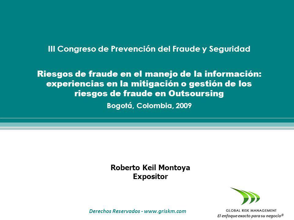Derechos Reservados - www.griskm.com El enfoque exacto para su negocio © Roberto Keil Montoya Expositor III Congreso de Prevención del Fraude y Seguridad Riesgos de fraude en el manejo de la información: experiencias en la mitigación o gestión de los riesgos de fraude en Outsoursing Bogotá, Colombia, 2009