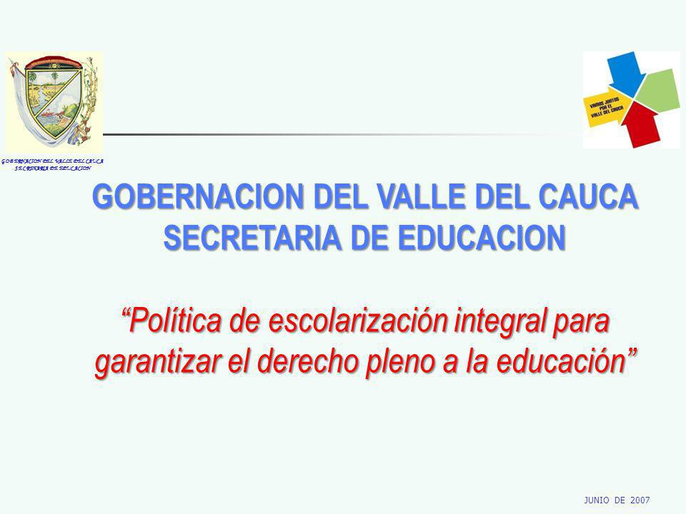 GOBERNACION DEL VALLE DEL CAUCA SECRETARIA DE EDUCACION JUNIO DE 2007 GOBERNACION DEL VALLE DEL CAUCA SECRETARIA DE EDUCACION Política de escolarización integral para garantizar el derecho pleno a la educación
