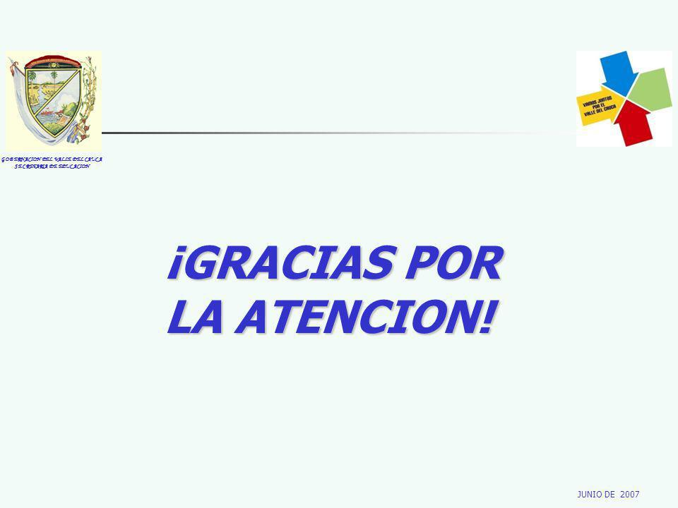 GOBERNACION DEL VALLE DEL CAUCA SECRETARIA DE EDUCACION JUNIO DE 2007 ¡GRACIAS POR LA ATENCION!