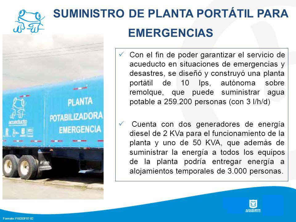 Formato: FI0203F07-02 SUMINISTRO DE PLANTA PORTÁTIL PARA EMERGENCIAS Con el fin de poder garantizar el servicio de acueducto en situaciones de emergencias y desastres, se diseñó y construyó una planta portátil de 10 lps, autónoma sobre remolque, que puede suministrar agua potable a 259.200 personas (con 3 l/h/d) Cuenta con dos generadores de energía diesel de 2 KVa para el funcionamiento de la planta y uno de 50 KVA, que además de suministrar la energía a todos los equipos de la planta podría entregar energía a alojamientos temporales de 3.000 personas.