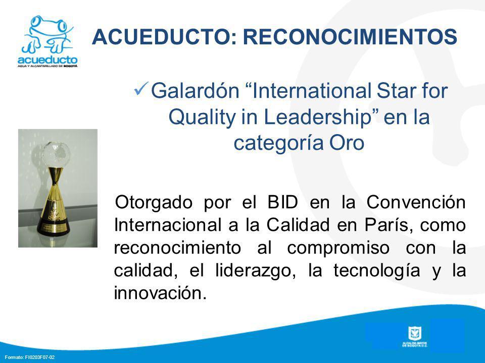 Formato: FI0203F07-02 ACUEDUCTO: RECONOCIMIENTOS Galardón International Star for Quality in Leadership en la categoría Oro Otorgado por el BID en la Convención Internacional a la Calidad en París, como reconocimiento al compromiso con la calidad, el liderazgo, la tecnología y la innovación.