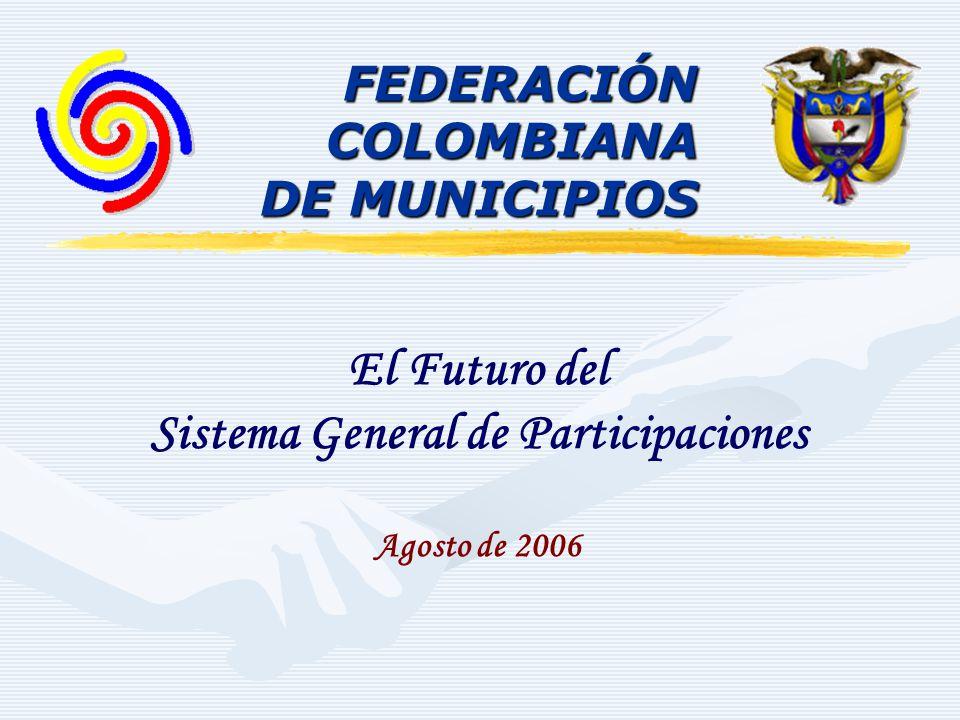 FEDERACIÓNCOLOMBIANA DE MUNICIPIOS El Futuro del Sistema General de Participaciones Agosto de 2006