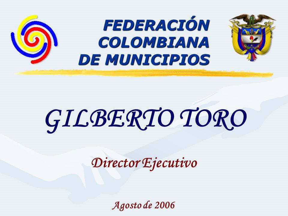 FEDERACIÓNCOLOMBIANA DE MUNICIPIOS GILBERTO TORO Director Ejecutivo Agosto de 2006