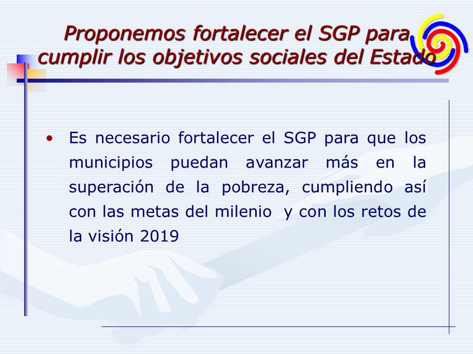 Es necesario fortalecer el SGP para que los municipios puedan avanzar más en la superación de la pobreza, cumpliendo así con las metas del milenio y con los retos de la visión 2019 Proponemos fortalecer el SGP para cumplir los objetivos sociales del Estado