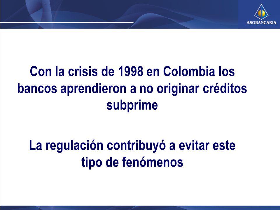 Con la crisis de 1998 en Colombia los bancos aprendieron a no originar créditos subprime La regulación contribuyó a evitar este tipo de fenómenos