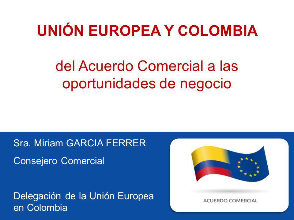 Sra. Miriam GARCIA FERRER Consejero Comercial Delegación de la Unión Europea en Colombia UNIÓN EUROPEA Y COLOMBIA del Acuerdo Comercial a las oportuni