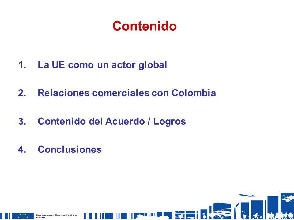 Contenido 1.La UE como un actor global 2.Relaciones comerciales con Colombia 3.Contenido del Acuerdo / Logros 4.Conclusiones