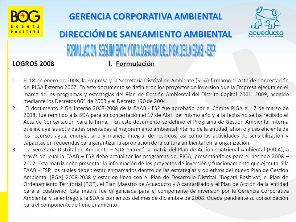 GERENCIA CORPORATIVA AMBIENTAL DIRECCIÓN DE SANEAMIENTO AMBIENTAL LOGROS 2008 I. Formulación 1.El 18 de enero de 2008, la Empresa y la Secretaría Dist