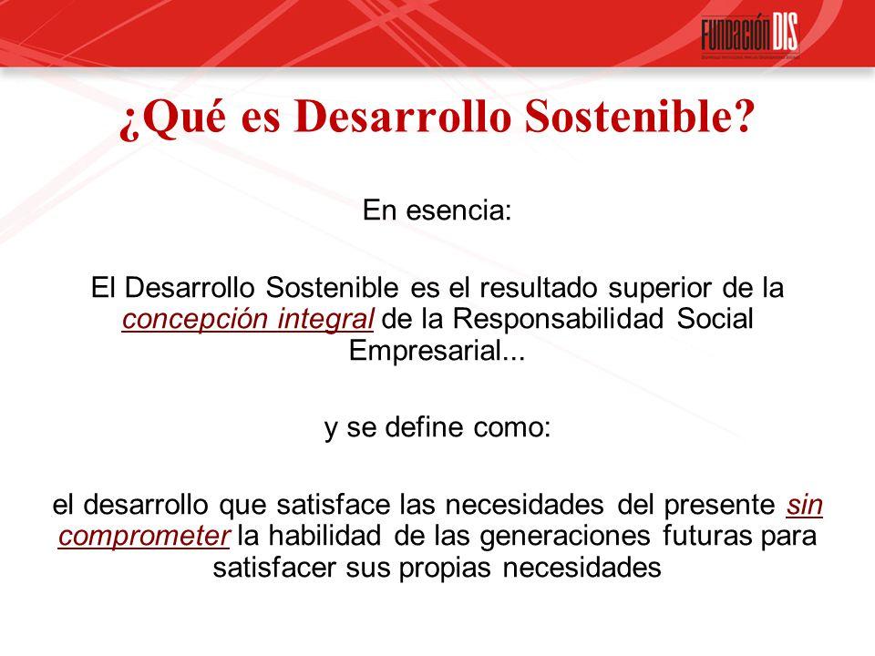 ¿Qué es Desarrollo Sostenible? En esencia: El Desarrollo Sostenible es el resultado superior de la concepción integral de la Responsabilidad Social Em