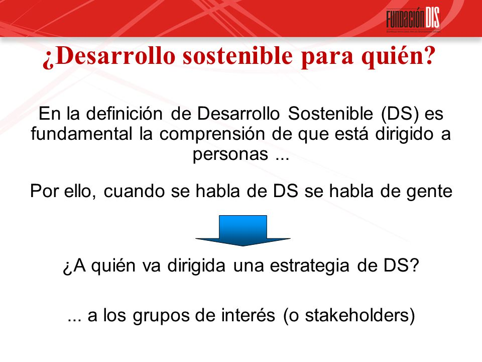 ¿Desarrollo sostenible para quién? En la definición de Desarrollo Sostenible (DS) es fundamental la comprensión de que está dirigido a personas... Por