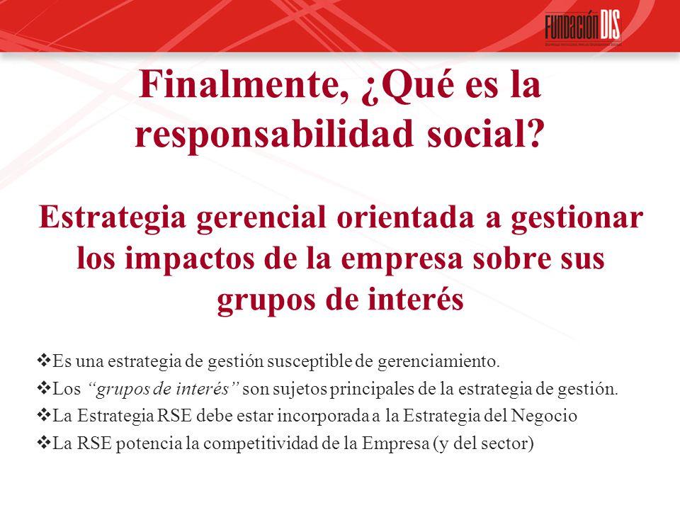 Finalmente, ¿Qué es la responsabilidad social? Estrategia gerencial orientada a gestionar los impactos de la empresa sobre sus grupos de interés Es un