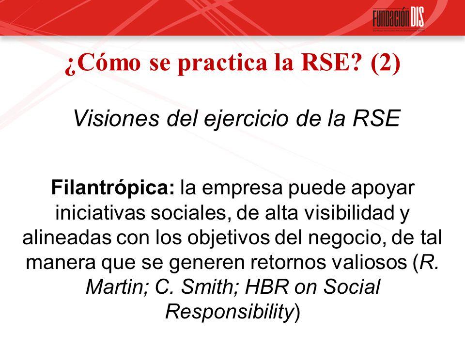 ¿Cómo se practica la RSE? (2) Visiones del ejercicio de la RSE Filantrópica: la empresa puede apoyar iniciativas sociales, de alta visibilidad y aline