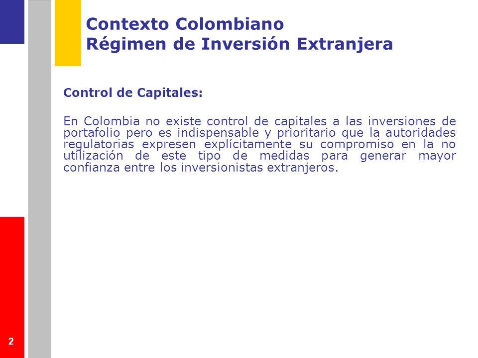 2 Contexto Colombiano Régimen de Inversión Extranjera Control de Capitales: En Colombia no existe control de capitales a las inversiones de portafolio