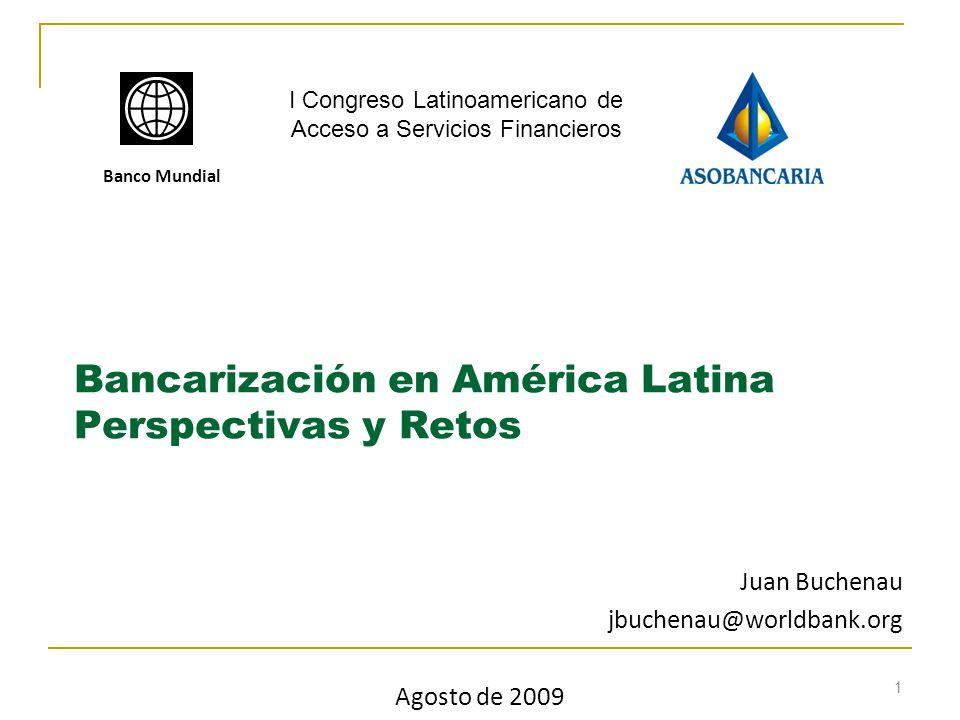 1 Bancarización en América Latina Perspectivas y Retos Banco Mundial Juan Buchenau jbuchenau@worldbank.org Agosto de 2009 I Congreso Latinoamericano de Acceso a Servicios Financieros