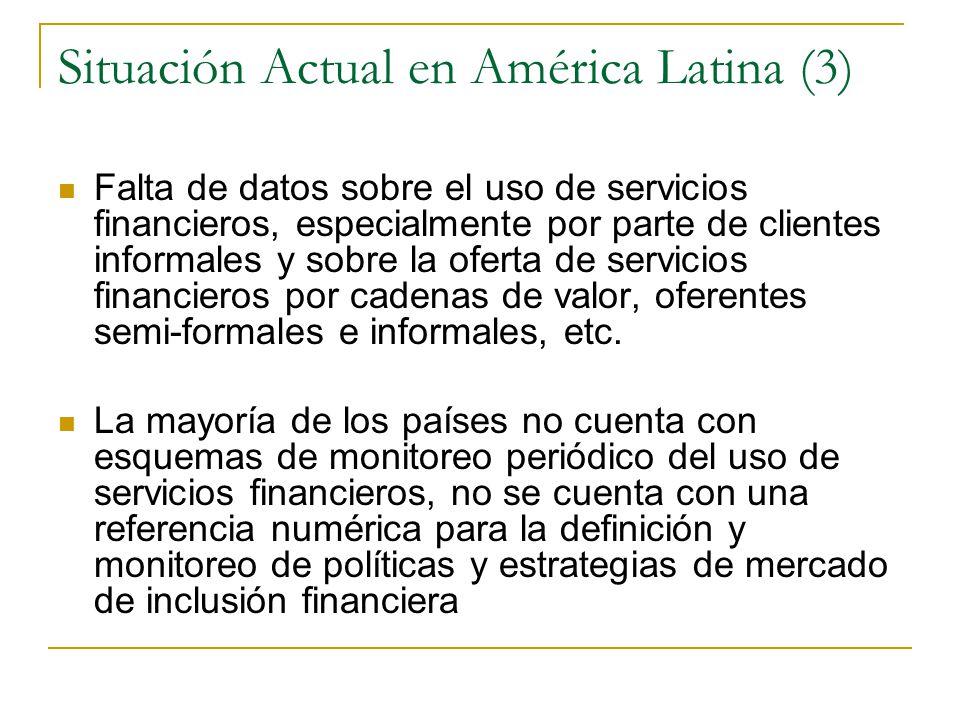 Situación Actual en América Latina (3) Falta de datos sobre el uso de servicios financieros, especialmente por parte de clientes informales y sobre la oferta de servicios financieros por cadenas de valor, oferentes semi-formales e informales, etc.