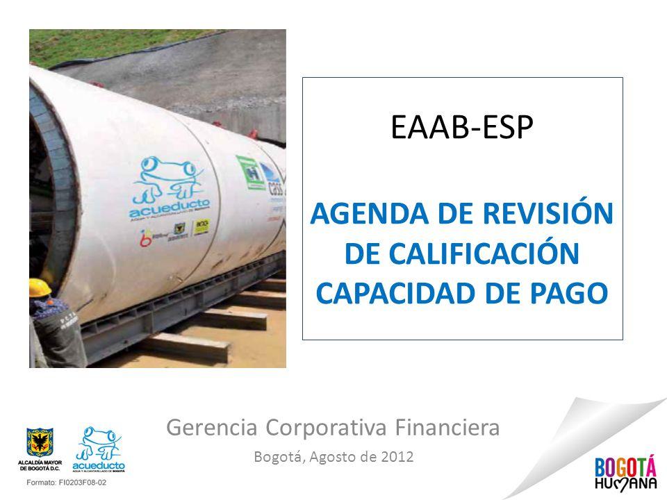 EAAB-ESP AGENDA DE REVISIÓN DE CALIFICACIÓN CAPACIDAD DE PAGO Gerencia Corporativa Financiera Bogotá, Agosto de 2012