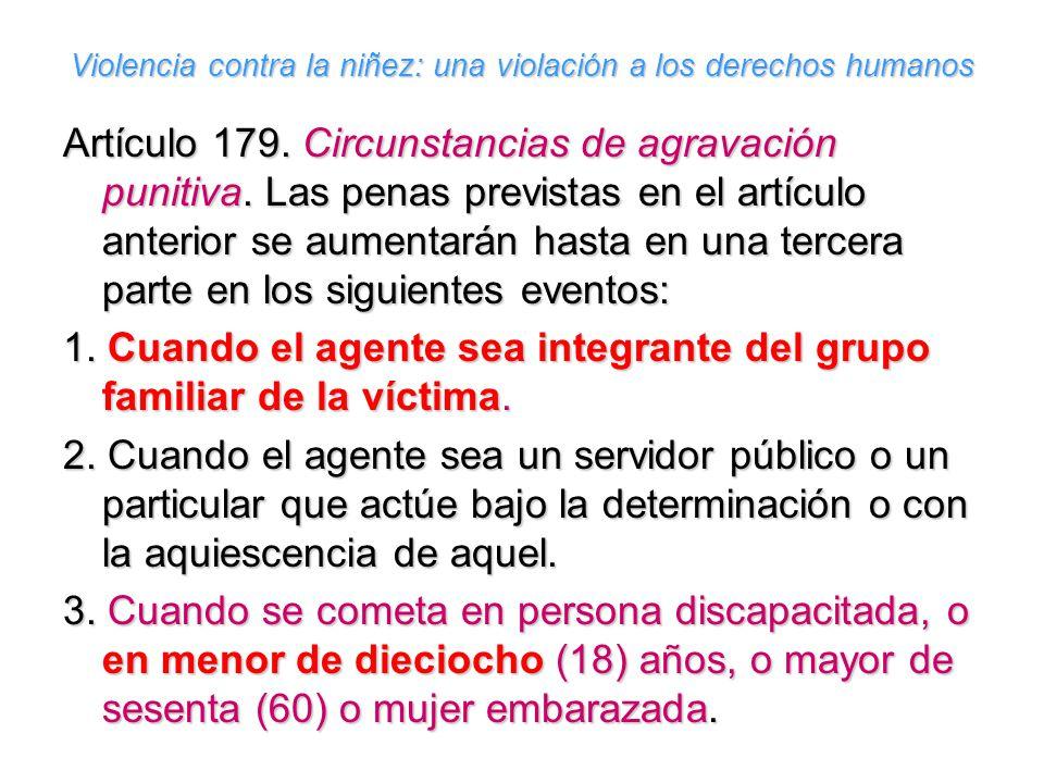 Violencia contra la niñez: una violación a los derechos humanos Artículo 179. Circunstancias de agravación punitiva. Las penas previstas en el artícul