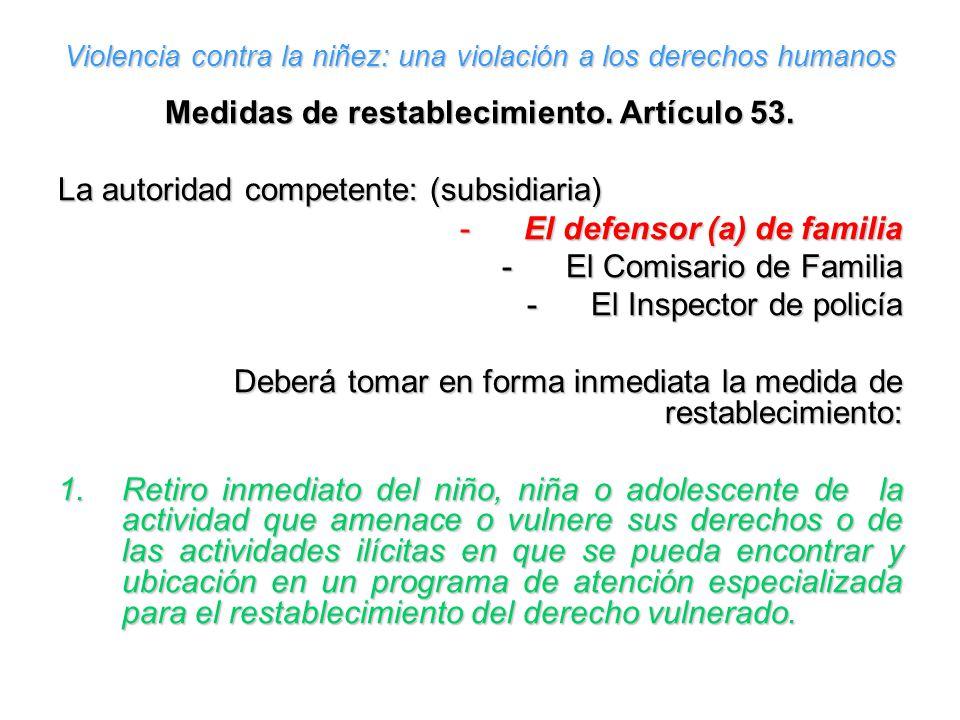 Violencia contra la niñez: una violación a los derechos humanos Medidas de restablecimiento. Artículo 53. La autoridad competente: (subsidiaria) -El d