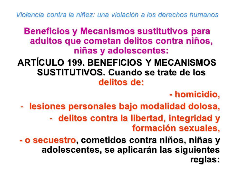 Violencia contra la niñez: una violación a los derechos humanos Beneficios y Mecanismos sustitutivos para adultos que cometan delitos contra niños, niñas y adolescentes: ARTÍCULO 199.