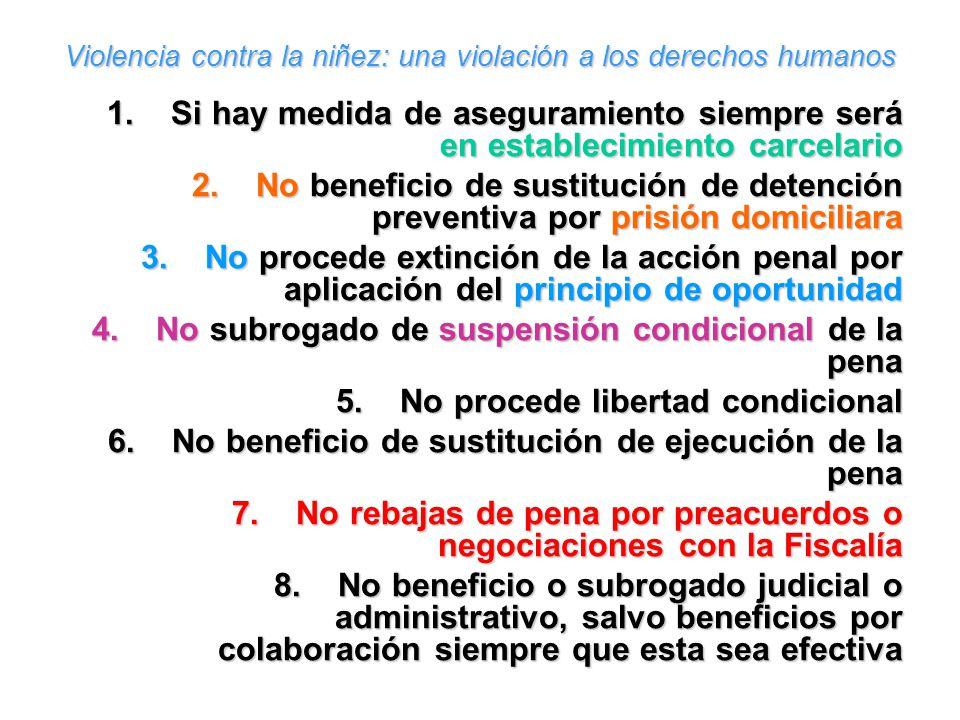 Violencia contra la niñez: una violación a los derechos humanos 1.Si hay medida de aseguramiento siempre será en establecimiento carcelario 2.No benef