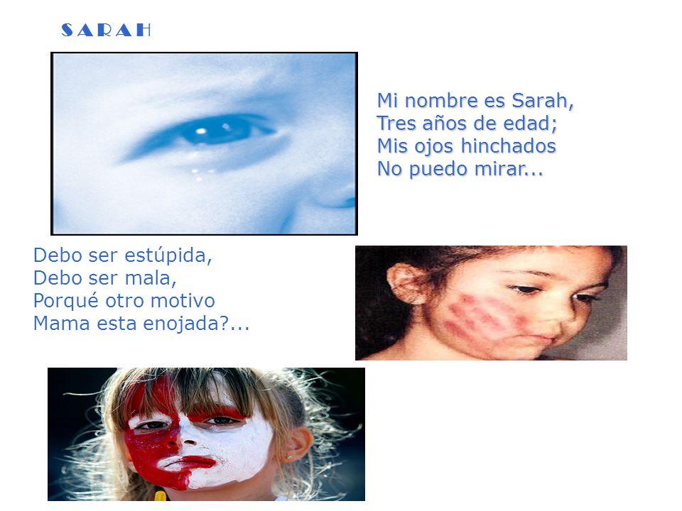 S A R A H Mi nombre es Sarah, Tres años de edad; Mis ojos hinchados No puedo mirar... Debo ser estúpida, Debo ser mala, Porqué otro motivo Mama esta e