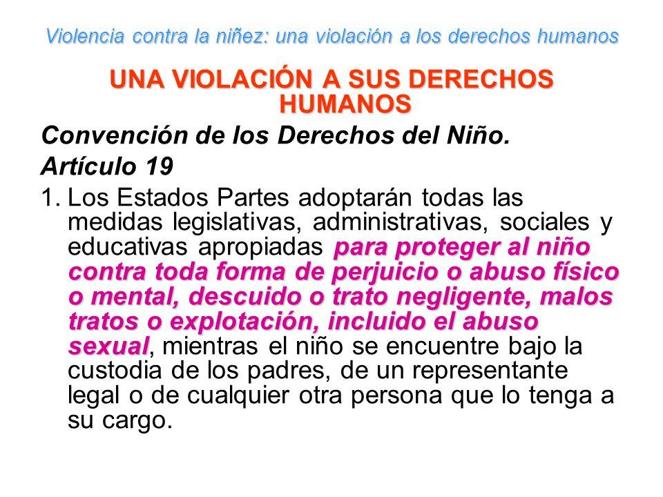 Violencia contra la niñez: una violación a los derechos humanos UNA VIOLACIÓN A SUS DERECHOS HUMANOS Convención de los Derechos del Niño. Artículo 19
