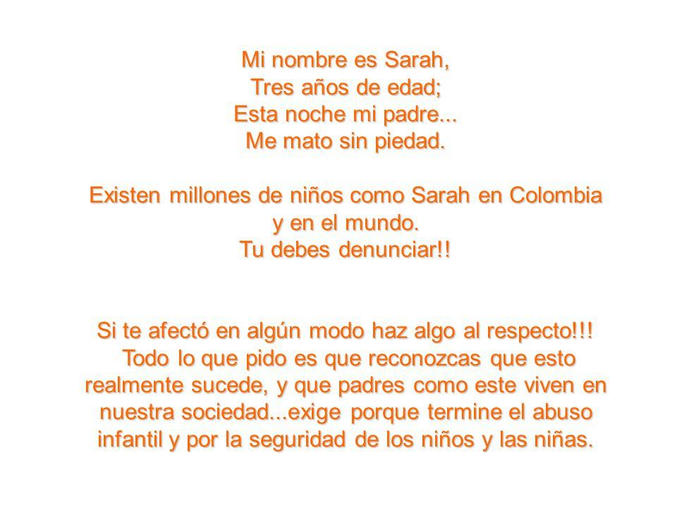 Mi nombre es Sarah, Tres años de edad; Esta noche mi padre... Me mato sin piedad. Existen millones de niños como Sarah en Colombia y en el mundo. Tu d