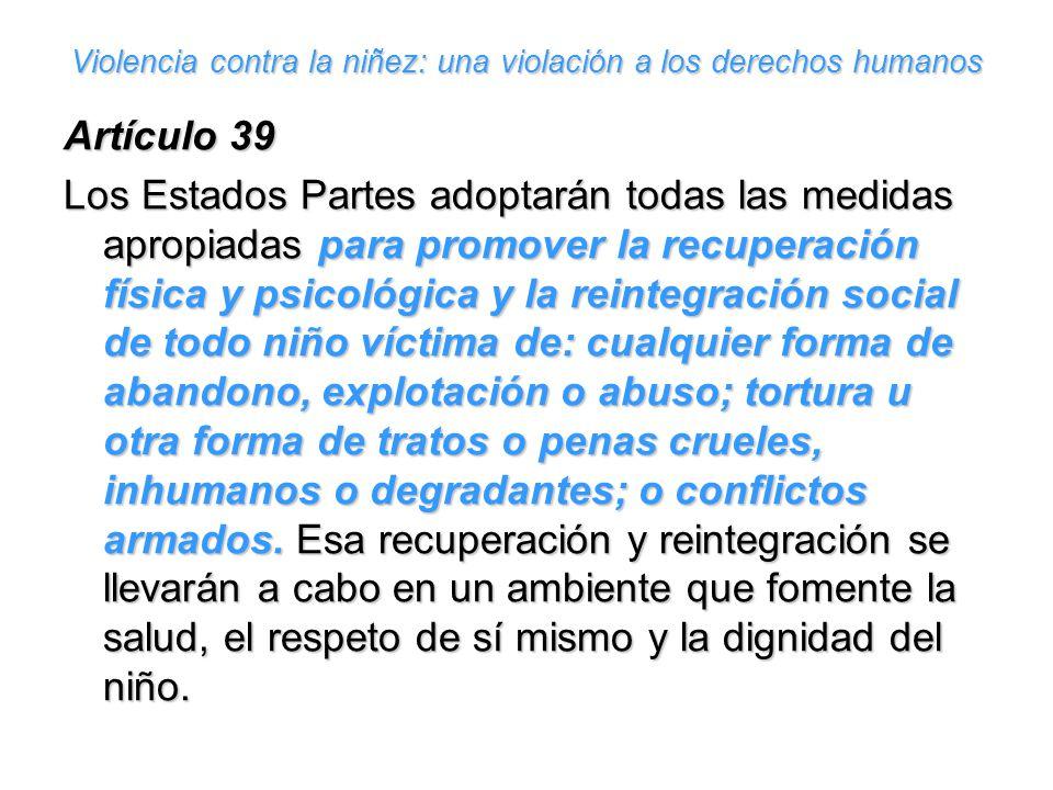 Violencia contra la niñez: una violación a los derechos humanos Artículo 39 Los Estados Partes adoptarán todas las medidas apropiadas para promover la