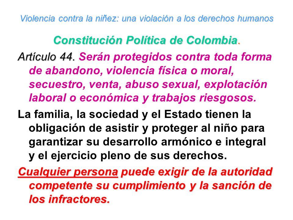 Violencia contra la niñez: una violación a los derechos humanos Constitución Política de Colombia. Artículo 44. Artículo 44. Serán protegidos contra t