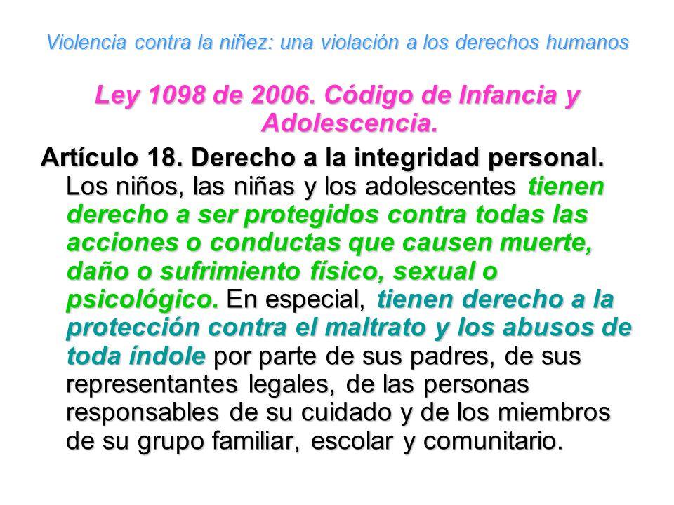 Violencia contra la niñez: una violación a los derechos humanos Ley 1098 de 2006. Código de Infancia y Adolescencia. Artículo 18. Derecho a la integri