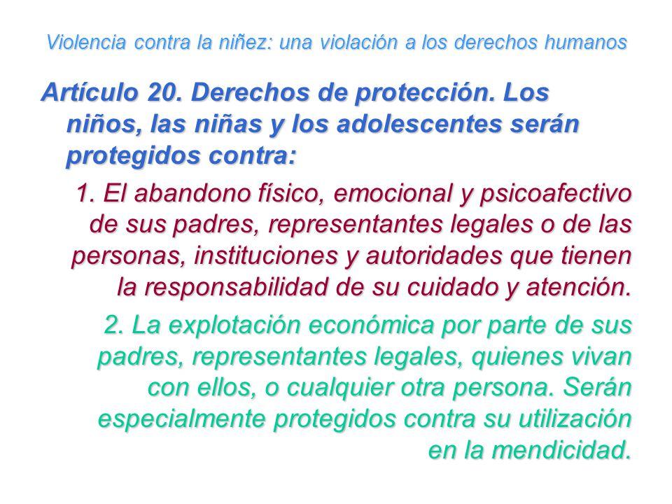 Violencia contra la niñez: una violación a los derechos humanos Artículo 20. Derechos de protección. Los niños, las niñas y los adolescentes serán pro