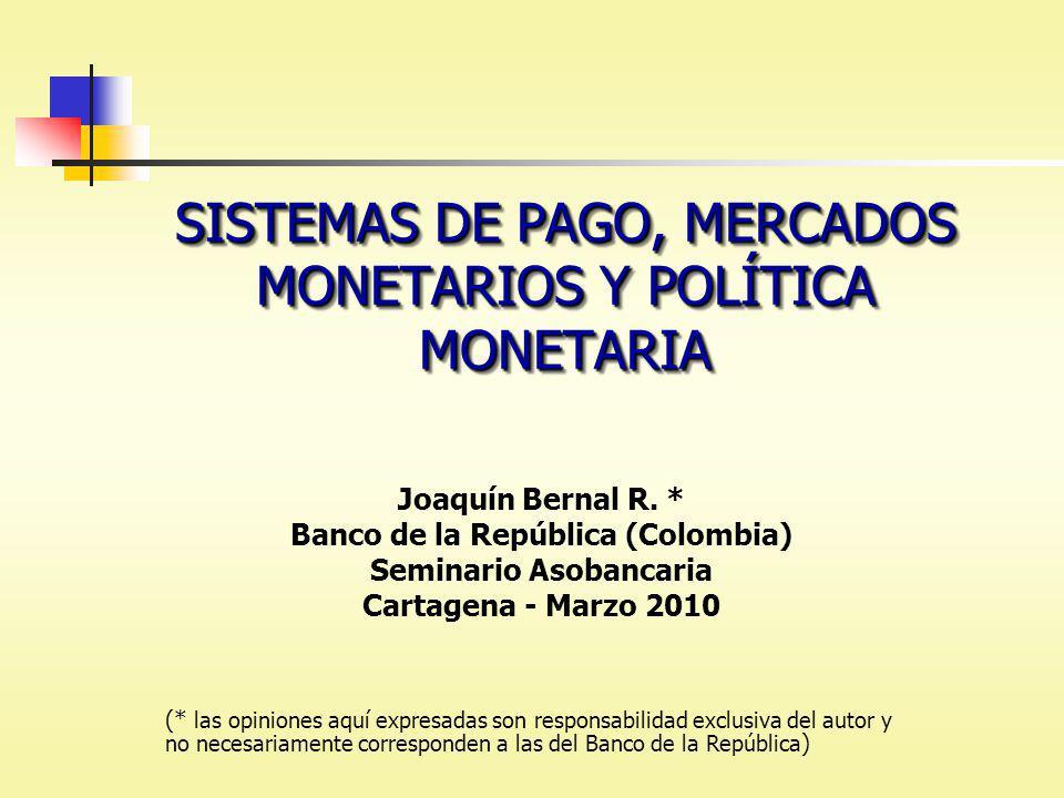 SISTEMAS DE PAGO, MERCADOS MONETARIOS Y POLÍTICA MONETARIA Joaquín Bernal R. * Banco de la República (Colombia) Seminario Asobancaria Cartagena - Marz