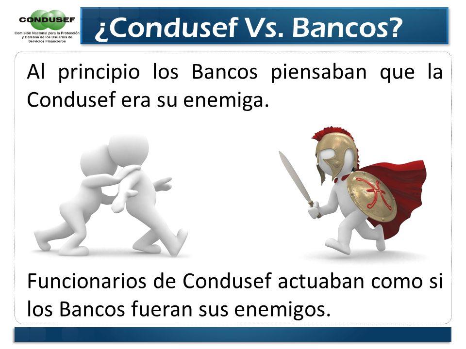 ¿Condusef Vs. Bancos? Al principio los Bancos piensaban que la Condusef era su enemiga. Funcionarios de Condusef actuaban como si los Bancos fueran su
