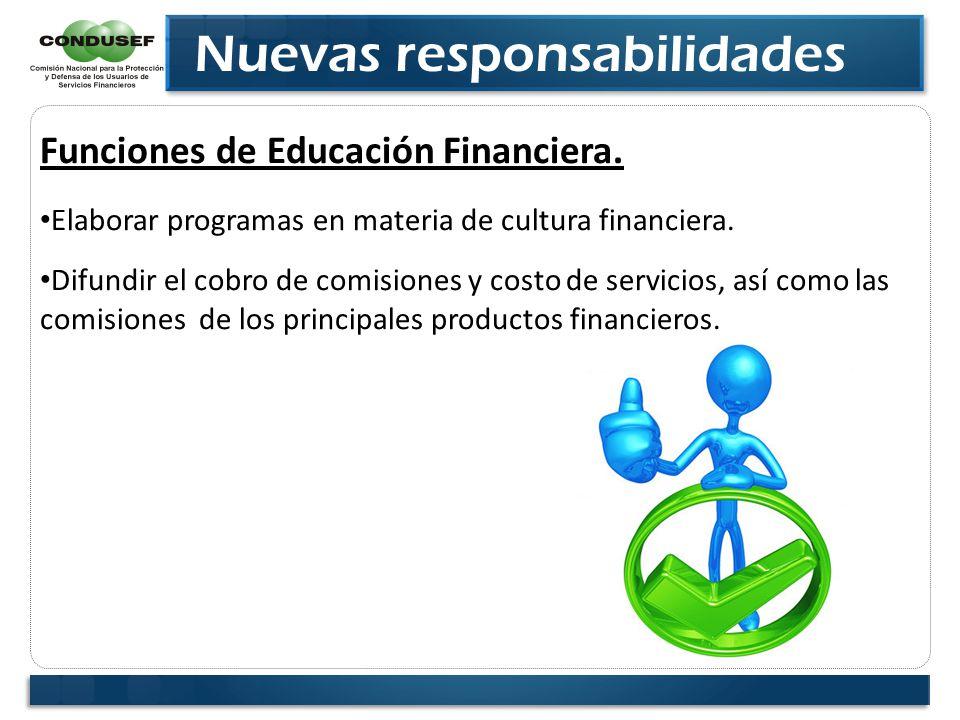 Nuevas responsabilidades Funciones de Educación Financiera. Elaborar programas en materia de cultura financiera. Difundir el cobro de comisiones y cos