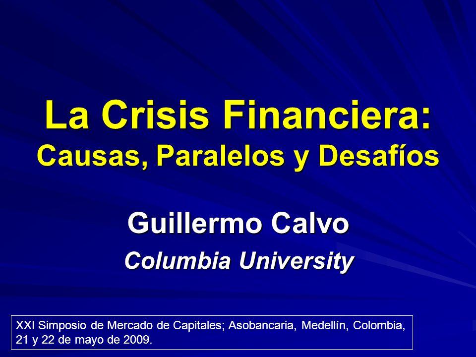 La Crisis Financiera: Causas, Paralelos y Desafíos Guillermo Calvo Columbia University XXI Simposio de Mercado de Capitales; Asobancaria, Medellín, Co