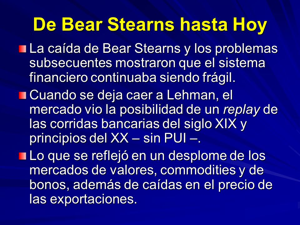 De Bear Stearns hasta Hoy La caída de Bear Stearns y los problemas subsecuentes mostraron que el sistema financiero continuaba siendo frágil. Cuando s