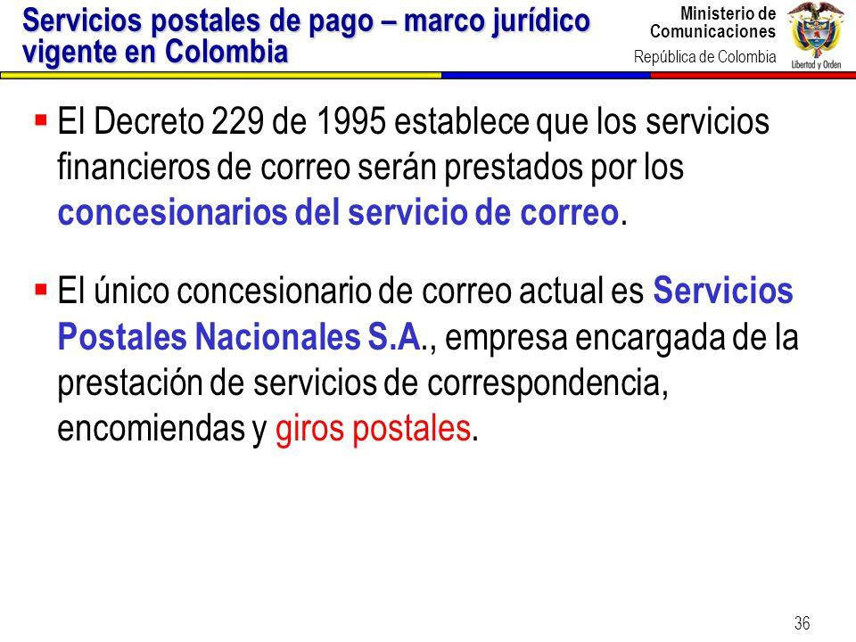 Ministerio de Comunicaciones República de Colombia 36 Servicios postales de pago – marco jurídico vigente en Colombia El Decreto 229 de 1995 establece