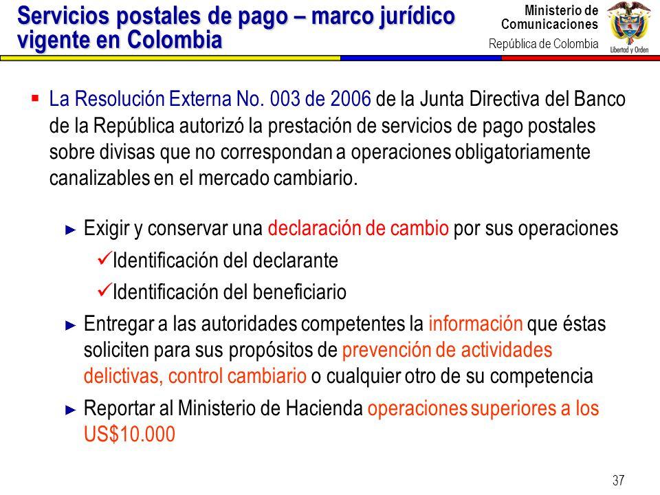 Ministerio de Comunicaciones República de Colombia 37 Servicios postales de pago – marco jurídico vigente en Colombia La Resolución Externa No. 003 de